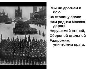 Мы не дрогнем в бою Мы не дрогнем в бою За столицу свою: Нам родная Москва дорог