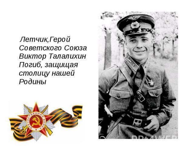 Летчик,Герой Советского Союза Виктор Талалихин Погиб, защищая столицу нашей Родины Летчик,Герой Советского Союза Виктор Талалихин Погиб, защищая столицу нашей Родины