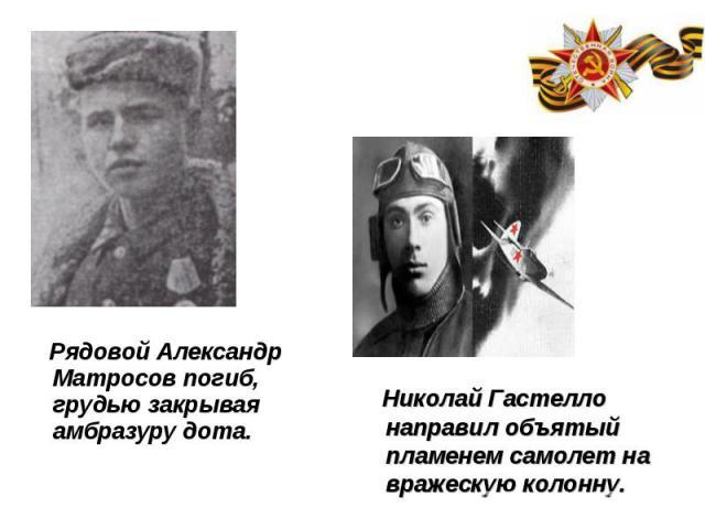 Рядовой Александр Матросов погиб, грудью закрывая амбразуру дота. Рядовой Александр Матросов погиб, грудью закрывая амбразуру дота.