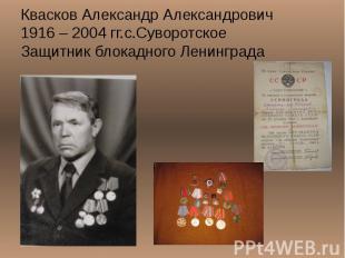 Квасков Александр Александрович 1916 – 2004 гг.с.Суворотское Защитник блокадного