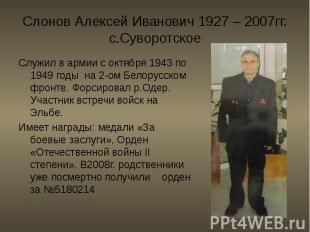 Слонов Алексей Иванович 1927 – 2007гг. с.Суворотское Служил в армии с октября 19