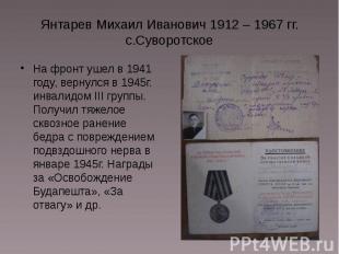 Янтарев Михаил Иванович 1912 – 1967 гг. с.Суворотское На фронт ушел в 1941 году,