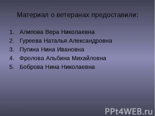Материал о ветеранах предоставили: Алипова Вера Николаевна Гуреева Наталья Алекс