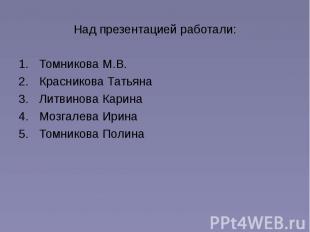 Над презентацией работали: Томникова М.В. Красникова Татьяна Литвинова Карина Мо