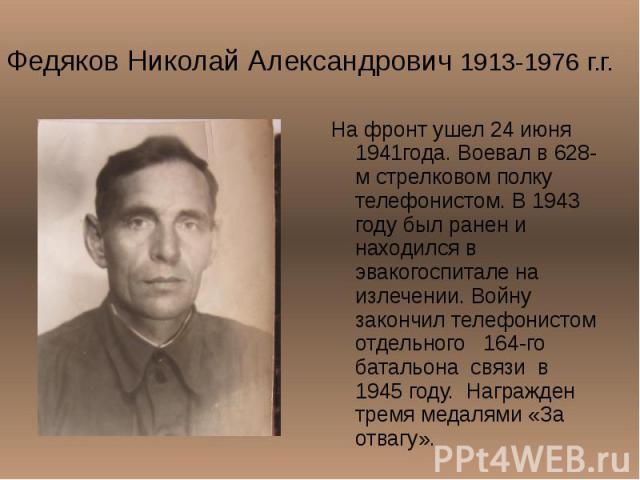 Федяков Николай Александрович 1913-1976 г.г. На фронт ушел 24 июня 1941года. Воевал в 628-м стрелковом полку телефонистом. В 1943 году был ранен и находился в эвакогоспитале на излечении. Войну закончил телефонистом отдельного 164-го батальона связи…