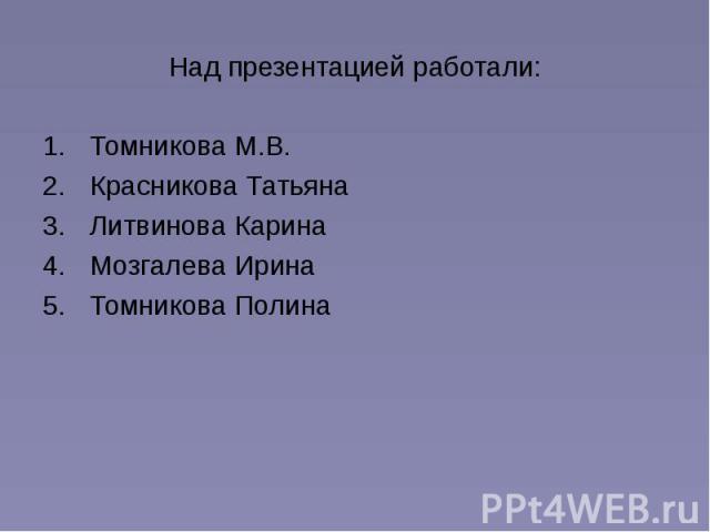 Над презентацией работали: Томникова М.В. Красникова Татьяна Литвинова Карина Мозгалева Ирина Томникова Полина