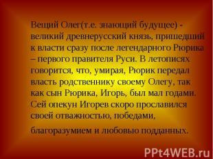 Вещий Олег(т.е. знающий будущее) - великий древнерусский князь, пришедший к влас