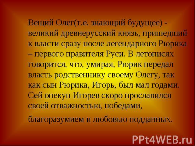 Вещий Олег(т.е. знающий будущее) - великий древнерусский князь, пришедший к власти сразу после легендарного Рюрика – первого правителя Руси. В летописях говорится, что, умирая, Рюрик передал власть родственнику своему Олегу, так как сын Рюрика, Игор…