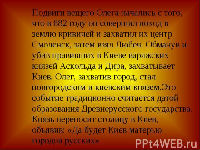 Подвиги вещего Олега начались с того, что в 882 году он совершил поход в землю кривичей и захватил их центр Смоленск, затем взял Любеч. Обманув и убив правивших в Киеве варяжских князей Аскольда и Дира, захватывает Киев. Олег, захватив город, стал н…