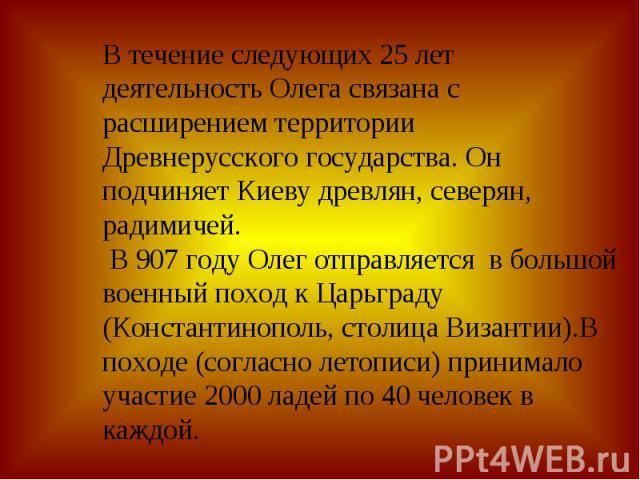 В течение следующих 25 лет деятельность Олега связана с расширением территории Древнерусского государства. Он подчиняет Киеву древлян, северян, радимичей. В 907 году Олег отправляется в большой военный поход к Царьграду (Константинополь, столица Виз…