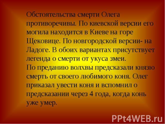 Обстоятельства смерти Олега противоречивы. По киевской версии его могила находится в Киеве на горе Щековице. По новгородской версии- на Ладоге. В обоих вариантах присутствует легенда о смерти от укуса змеи. По преданию волхвы предсказали князю смерт…