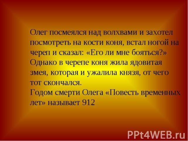 Олег посмеялся над волхвами и захотел посмотреть на кости коня, встал ногой на череп и сказал: «Его ли мне бояться?» Однако в черепе коня жила ядовитая змея, которая и ужалила князя, от чего тот скончался. Годом смерти Олега «Повесть временных лет» …