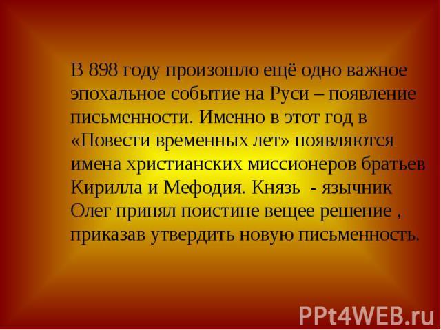 В 898 году произошло ещё одно важное эпохальное событие на Руси – появление письменности. Именно в этот год в «Повести временных лет» появляются имена христианских миссионеров братьев Кирилла и Мефодия. Князь - язычник Олег принял поистине вещее реш…