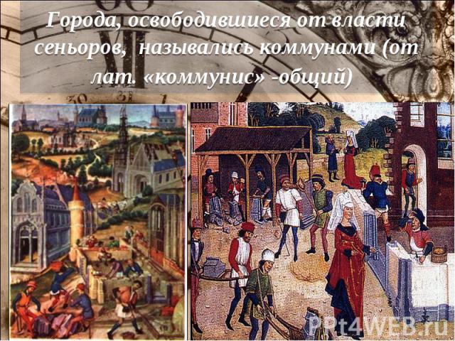 Города, освободившиеся от власти сеньоров, назывались коммунами (от лат. «коммунис» -общий)