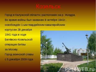 Козельск Город в Калужской области, расположен на р. Жиздра. Во время войны был
