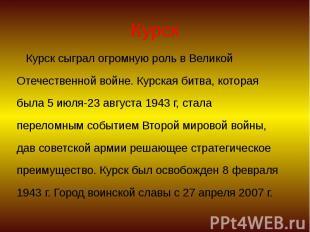 Курск Курск сыграл огромную роль в Великой Отечественной войне. Курская битва, к