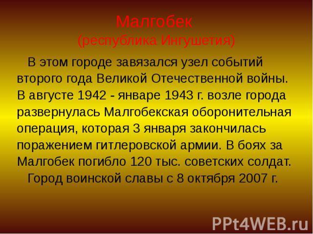 Малгобек (республика Ингушетия) В этом городе завязался узел событий второго года Великой Отечественной войны. В августе 1942 - январе 1943 г. возле города развернулась Малгобекская оборонительная операция, которая 3 января закончилась поражением ги…