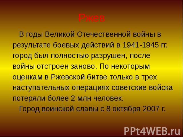Ржев В годы Великой Отечественной войны в результате боевых действий в 1941-1945 гг. город был полностью разрушен, после войны отстроен заново. По некоторым оценкам в Ржевской битве только в трех наступательных операциях советские войска потеряли бо…