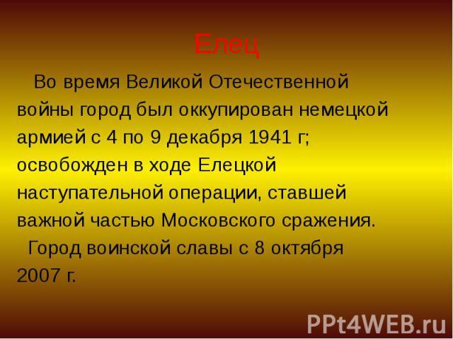 Елец Во время Великой Отечественной войны город был оккупирован немецкой армией с 4 по 9 декабря 1941 г; освобожден в ходе Елецкой наступательной операции, ставшей важной частью Московского сражения. Город воинской славы с 8 октября 2007 г.