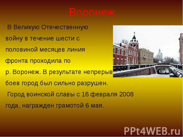 Воронеж В Великую Отечественную войну в течение шести с половиной месяцев линия фронта проходила по р. Воронеж. В результате непрерывных боев город был сильно разрушен. Город воинской славы с 16 февраля 2008 года, награжден грамотой 6 мая.