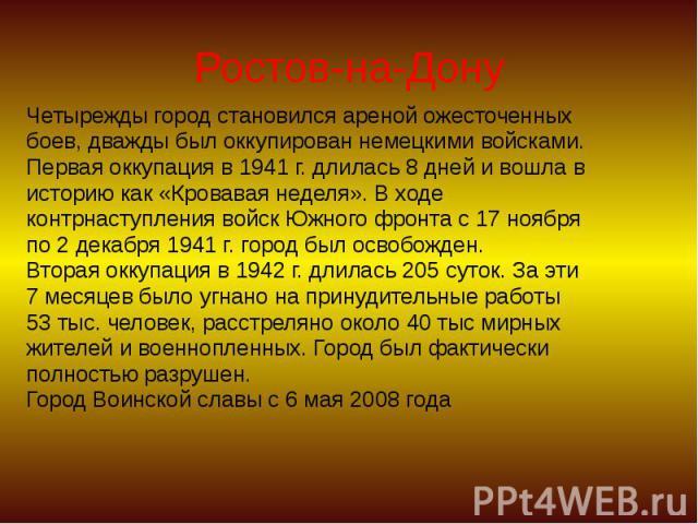 Ростов-на-Дону Четырежды город становился ареной ожесточенных боев, дважды был оккупирован немецкими войсками. Первая оккупация в 1941 г. длилась 8 дней и вошла в историю как «Кровавая неделя». В ходе контрнаступления войск Южного фронта с 17 ноября…