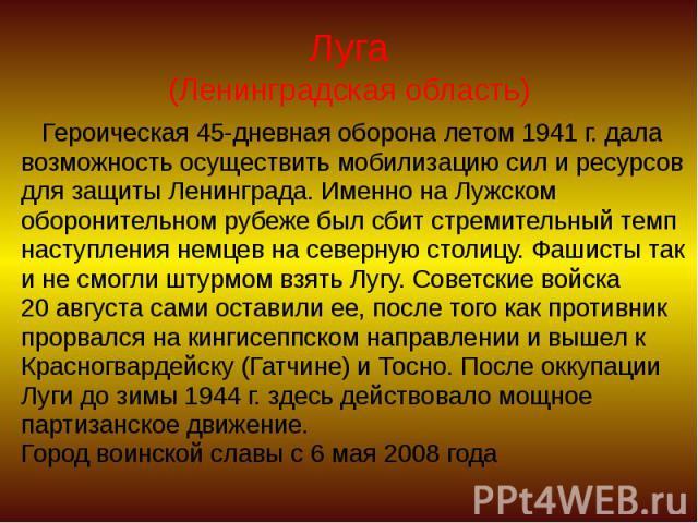 Луга (Ленинградская область) Героическая 45-дневная оборона летом 1941 г. дала возможность осуществить мобилизацию сил и ресурсов для защиты Ленинграда. Именно на Лужском оборонительном рубеже был сбит стремительный темп наступления немцев на северн…