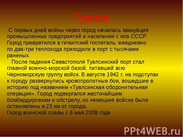 Туапсе С первых дней войны через город началась эвакуация промышленных предприятий и населения с юга СССР. Город превратился в гигантский госпиталь: ежедневно по два-три теплохода приходили в порт с тысячами раненых. После падения Севастополя Туапси…
