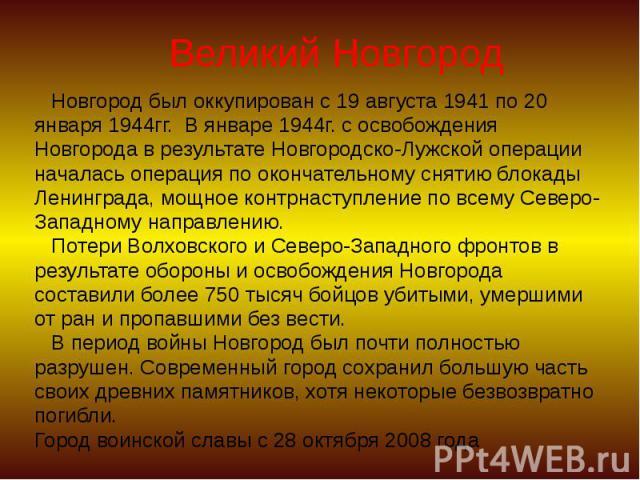 Великий Новгород Новгород был оккупирован с 19 августа 1941 по 20 января 1944гг. В январе 1944г. с освобождения Новгорода в результате Новгородско-Лужской операции началась операция по окончательному снятию блокады Ленинграда, мощное контрнаступлени…