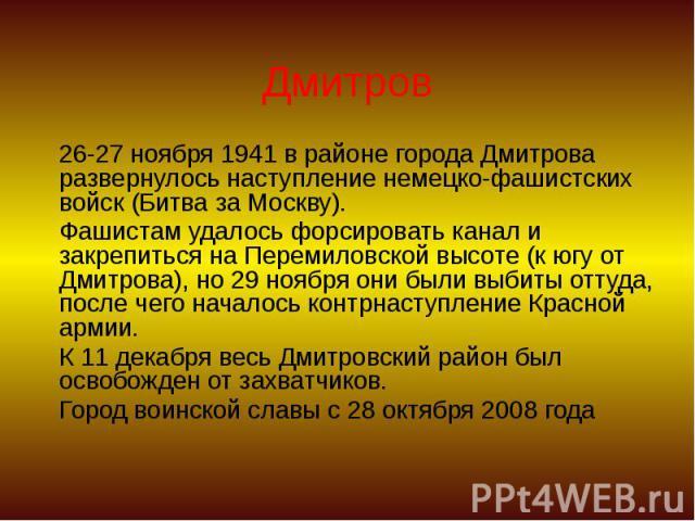 Дмитров 26-27 ноября 1941 в районе города Дмитрова развернулось наступление немецко-фашистских войск (Битва за Москву). Фашистам удалось форсировать канал и закрепиться на Перемиловской высоте (к югу от Дмитрова), но 29 ноября они были выбиты оттуда…