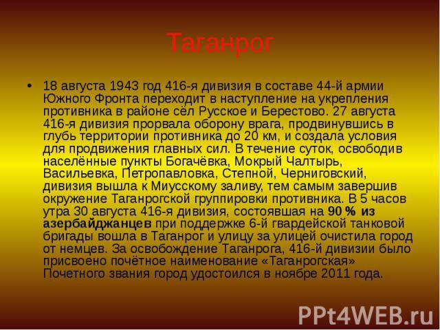 Таганрог 18 августа 1943 год 416-я дивизия в составе 44-й армии Южного Фронта переходит в наступление на укрепления противника в районе сёл Русское и Берестово. 27 августа 416-я дивизия прорвала оборону врага, продвинувшись в глубь территории против…