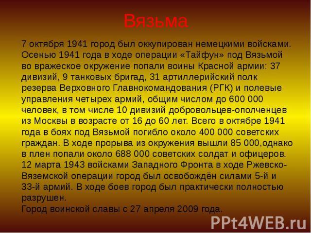 Вязьма 7 октября 1941 город был оккупирован немецкими войсками. Осенью 1941 года в ходе операции «Тайфун» под Вязьмой во вражеское окружение попали воины Красной армии: 37 дивизий, 9 танковых бригад, 31 артиллерийский полк резерва Верховного Главнок…