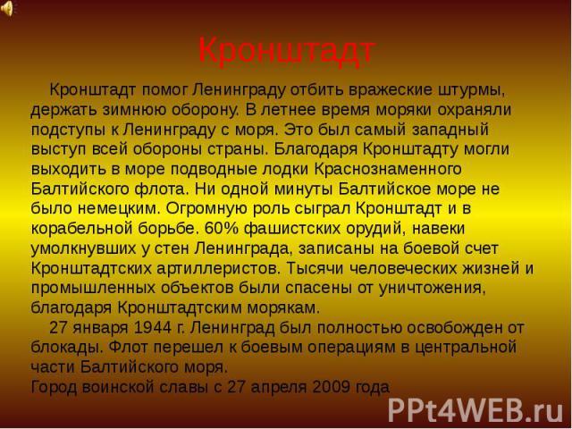 Кронштадт Кронштадт помог Ленинграду отбить вражеские штурмы, держать зимнюю оборону. В летнее время моряки охраняли подступы к Ленинграду с моря. Это был самый западный выступ всей обороны страны. Благодаря Кронштадту могли выходить в море подводны…