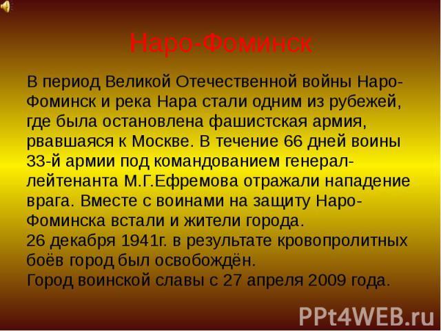 Наро-Фоминск В период Великой Отечественной войны Наро- Фоминск и река Нара стали одним из рубежей, где была остановлена фашистская армия, рвавшаяся к Москве. В течение 66 дней воины 33-й армии под командованием генерал- лейтенанта М.Г.Ефремова отра…