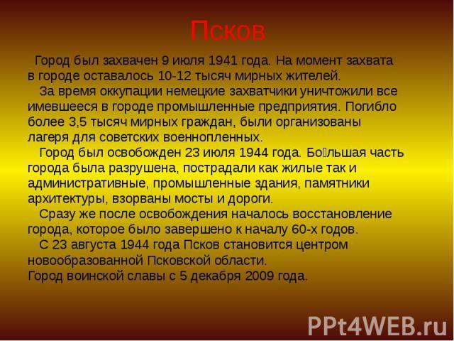 Псков Город был захвачен 9 июля 1941 года. На момент захвата в городе оставалось 10-12 тысяч мирных жителей. За время оккупации немецкие захватчики уничтожили все имевшееся в городе промышленные предприятия. Погибло более 3,5 тысяч мирных граждан, б…