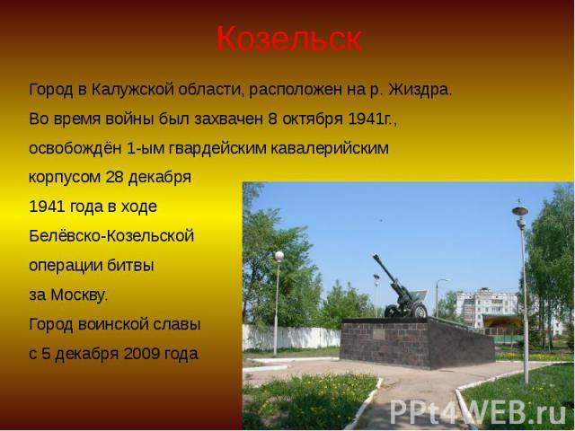 Козельск Город в Калужской области, расположен на р. Жиздра. Во время войны был захвачен 8 октября 1941г., освобождён 1-ым гвардейским кавалерийским корпусом 28 декабря 1941 года в ходе Белёвско-Козельской операции битвы за Москву. Город воинской сл…