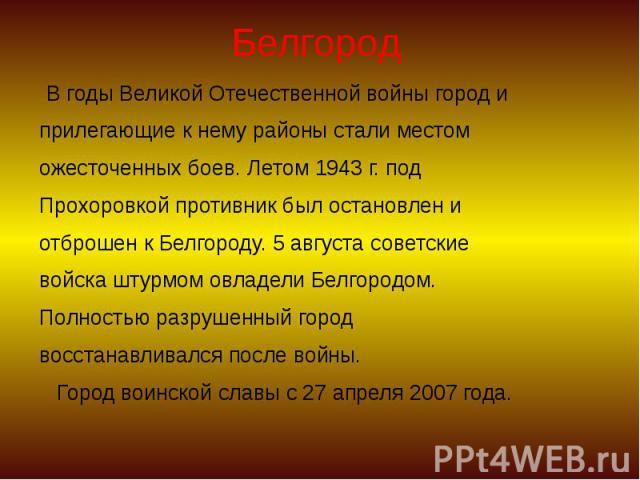 Белгород В годы Великой Отечественной войны город и прилегающие к нему районы стали местом ожесточенных боев. Летом 1943 г. под Прохоровкой противник был остановлен и отброшен к Белгороду. 5 августа советские войска штурмом овладели Белгородом. Полн…