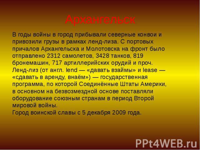 Архангельск В годы войны в город прибывали северные конвои и привозили грузы в рамках ленд-лиза. С портовых причалов Архангельска и Молотовска на фронт было отправлено 2312 самолетов, 3428 танков, 819 бронемашин, 717 артиллерийских орудий и проч. Ле…