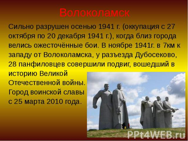 Волоколамск Сильно разрушен осенью 1941 г. (оккупация с 27 октября по 20 декабря 1941 г.), когда близ города велись ожесточённые бои. В ноябре 1941г. в 7км к западу от Волоколамска, у разъезда Дубосеково, 28 панфиловцев совершили подвиг, вошедший в …