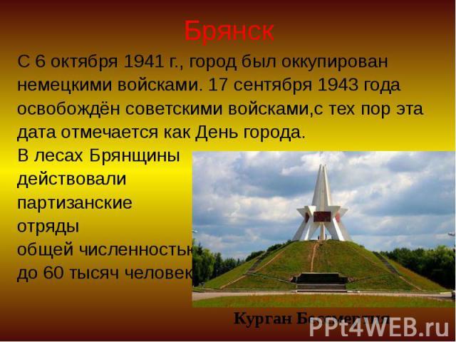 Брянск С 6 октября 1941 г., город был оккупирован немецкими войсками. 17 сентября 1943 года освобождён советскими войсками,с тех пор эта дата отмечается как День города. В лесах Брянщины действовали партизанские отряды общей численностью до 60 тысяч…
