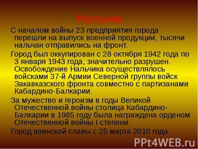 Нальчик С началом войны 23 предприятия города перешли на выпуск военной продукции, тысячи нальчан отправились на фронт. Город был оккупирован с 28 октября 1942 года по 3 января 1943 года, значительно разрушен. Освобождение Нальчика осуществлялось во…