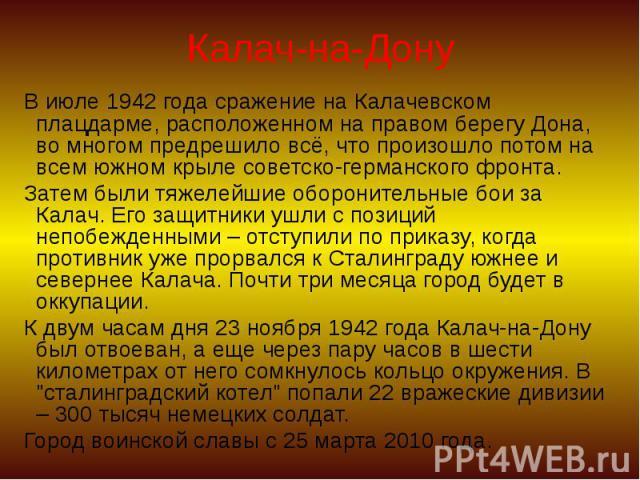 Калач-на-Дону В июле 1942 года сражение на Калачевском плацдарме, расположенном на правом берегу Дона, во многом предрешило всё, что произошло потом на всем южном крыле советско-германского фронта. Затем были тяжелейшие оборонительные бои за Калач. …