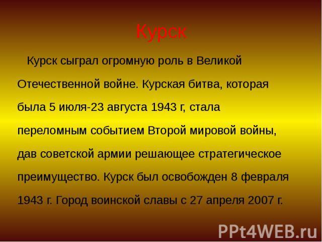 Курск Курск сыграл огромную роль в Великой Отечественной войне. Курская битва, которая была 5 июля-23 августа 1943 г, стала переломным событием Второй мировой войны, дав советской армии решающее стратегическое преимущество. Курск был освобожден 8 фе…