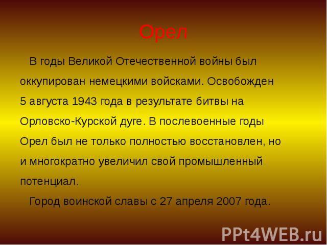 Орел В годы Великой Отечественной войны был оккупирован немецкими войсками. Освобожден 5 августа 1943 года в результате битвы на Орловско-Курской дуге. В послевоенные годы Орел был не только полностью восстановлен, но и многократно увеличил свой про…