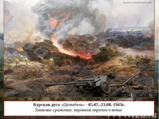 Курская дуга «Цитадель» - 05.07.-23.08. 1943г. Танковое сражение, коренной перел
