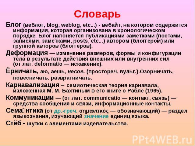 Блог (веблог, blog, weblog, etc...) - вебайт, на котором содержится информация, которая организована в хронологическом порядке. Блог напоняется публикациями заметками (постами, записями, заметками, posts, etc...) автором (блоггером) или группой авто…