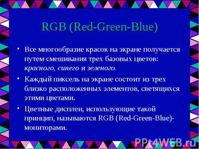 Все многообразие красок на экране получается путем смешивания трех базовых цветов: красного, синего и зеленого. Все многообразие красок на экране получается путем смешивания трех базовых цветов: красного, синего и зеленого. Каждый пиксель на экране …