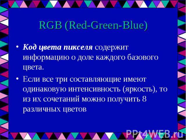Код цвета пикселя содержит информацию о доле каждого базового цвета. Код цвета пикселя содержит информацию о доле каждого базового цвета. Если все три составляющие имеют одинаковую интенсивность (яркость), то из их сочетаний можно получить 8 различн…