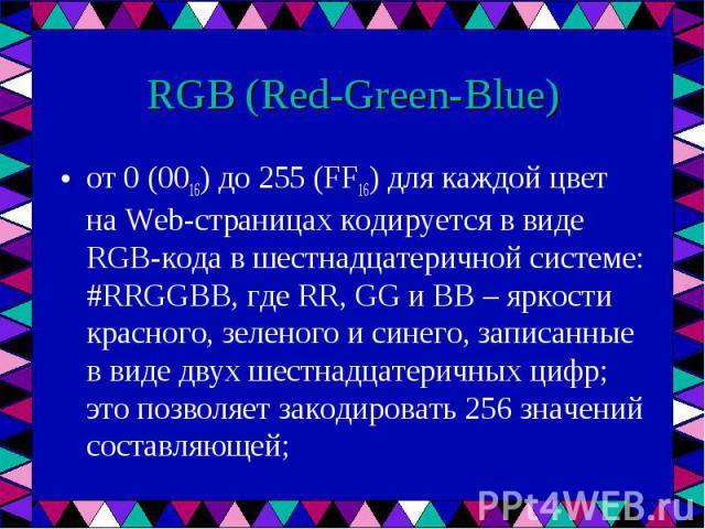 от 0 (0016) до 255 (FF16) для каждой цвет на Web-страницах кодируется в виде RGB-кода в шестнадцатеричной системе: #RRGGBB, где RR, GG и BB – яркости красного, зеленого и синего, записанные в виде двух шестнадцатеричных цифр; это позволяет закодиров…
