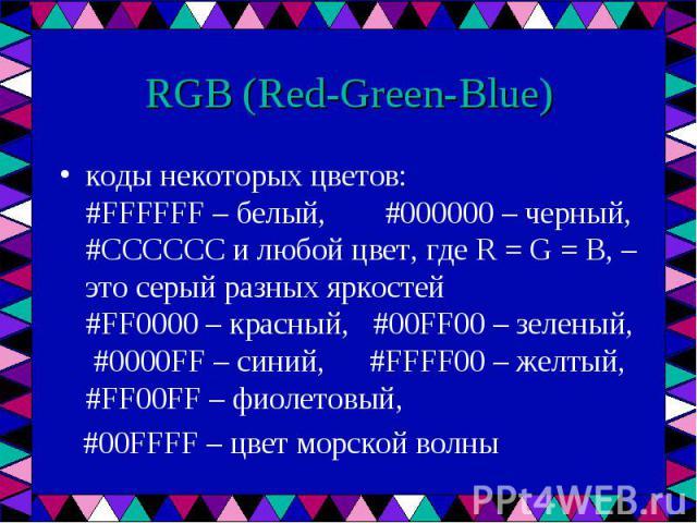 коды некоторых цветов: #FFFFFF – белый, #000000 – черный, #CCCCCC и любой цвет, где R = G = B, – это серый разных яркостей #FF0000 – красный, #00FF00 – зеленый, #0000FF – синий, #FFFF00 – желтый, #FF00FF – фиолетовый, коды некоторых цветов: #FFFFFF …