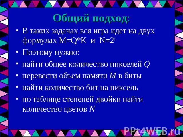 В таких задачах вся игра идет на двух формулах M=Q*K и N=2k В таких задачах вся игра идет на двух формулах M=Q*K и N=2k Поэтому нужно: найти общее количество пикселей Q перевести объем памяти M в биты найти количество бит на пиксель по таблице степе…